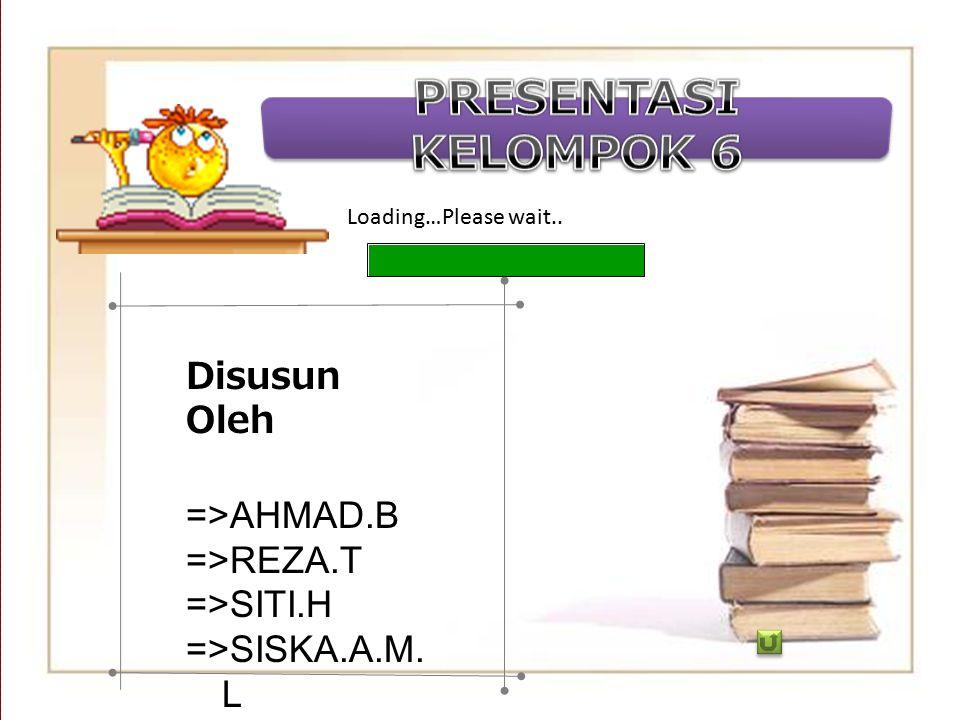 Loading…Please wait.. Disusun Oleh =>AHMAD.B =>REZA.T =>SITI.H =>SISKA.A.M. L