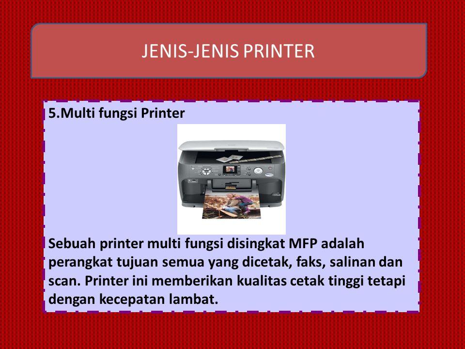 JENIS-JENIS PRINTER 5.Multi fungsi Printer Sebuah printer multi fungsi disingkat MFP adalah perangkat tujuan semua yang dicetak, faks, salinan dan scan.