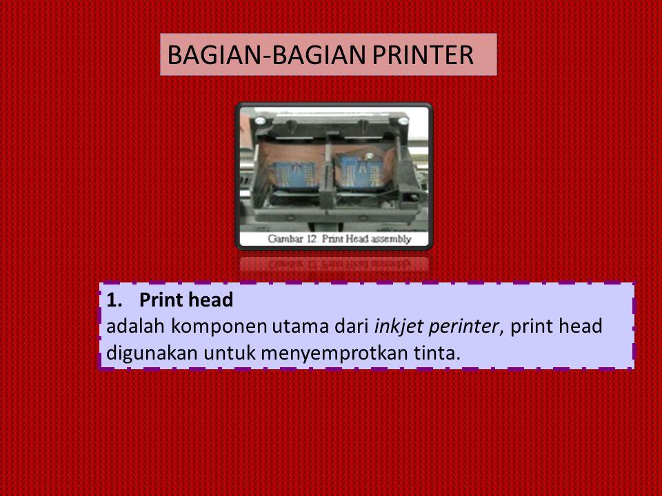 1.Print head adalah komponen utama dari inkjet perinter, print head digunakan untuk menyemprotkan tinta. BAGIAN-BAGIAN PRINTER