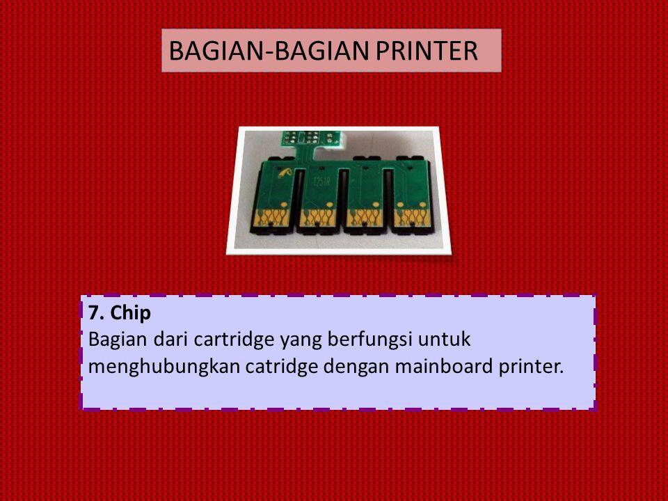 7. Chip Bagian dari cartridge yang berfungsi untuk menghubungkan catridge dengan mainboard printer. BAGIAN-BAGIAN PRINTER