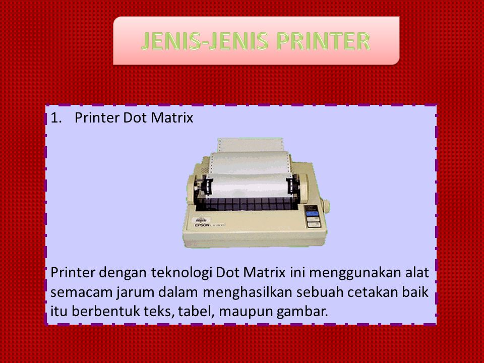 1.Printer Dot Matrix Printer dengan teknologi Dot Matrix ini menggunakan alat semacam jarum dalam menghasilkan sebuah cetakan baik itu berbentuk teks,