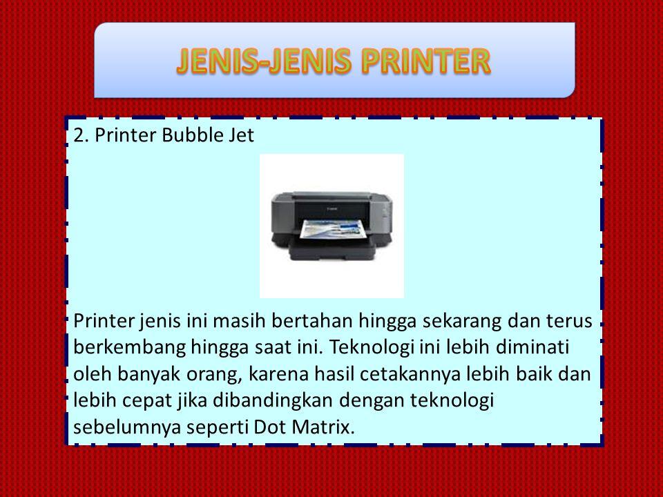 2. Printer Bubble Jet Printer jenis ini masih bertahan hingga sekarang dan terus berkembang hingga saat ini. Teknologi ini lebih diminati oleh banyak