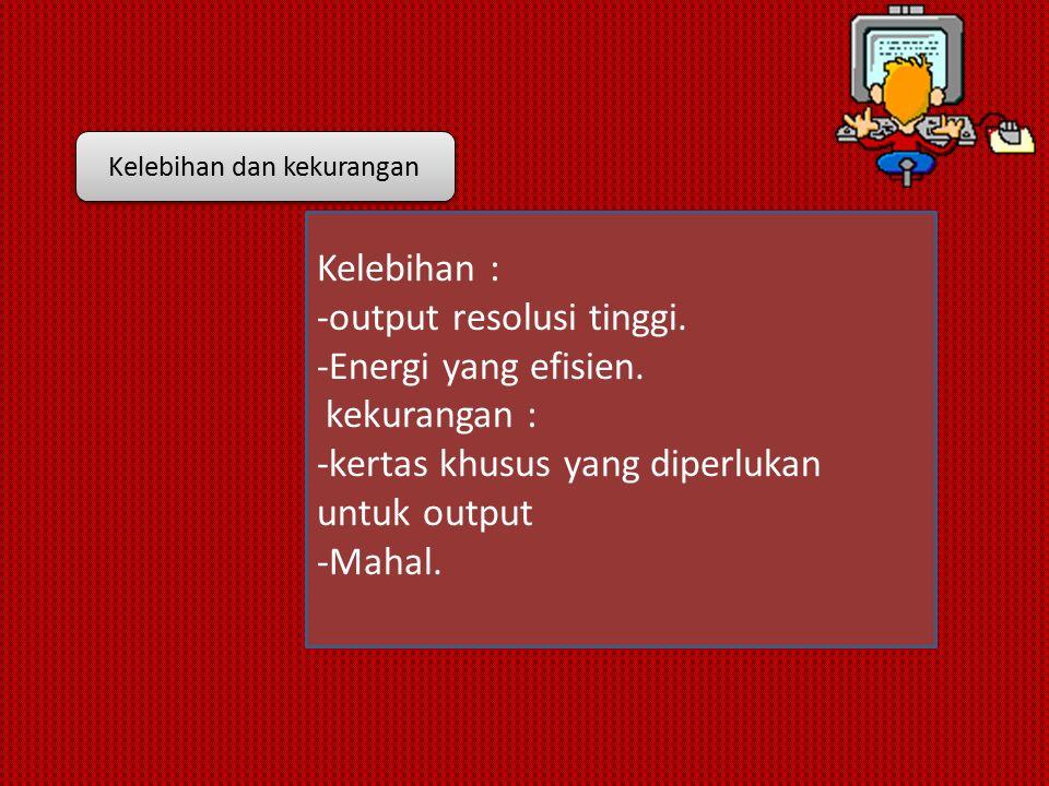 Kelebihan : -output resolusi tinggi. -Energi yang efisien.