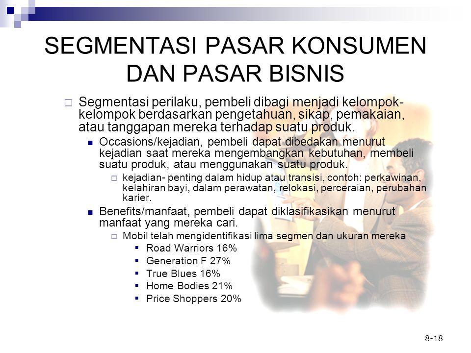 8-18 SEGMENTASI PASAR KONSUMEN DAN PASAR BISNIS  Segmentasi perilaku, pembeli dibagi menjadi kelompok- kelompok berdasarkan pengetahuan, sikap, pemak