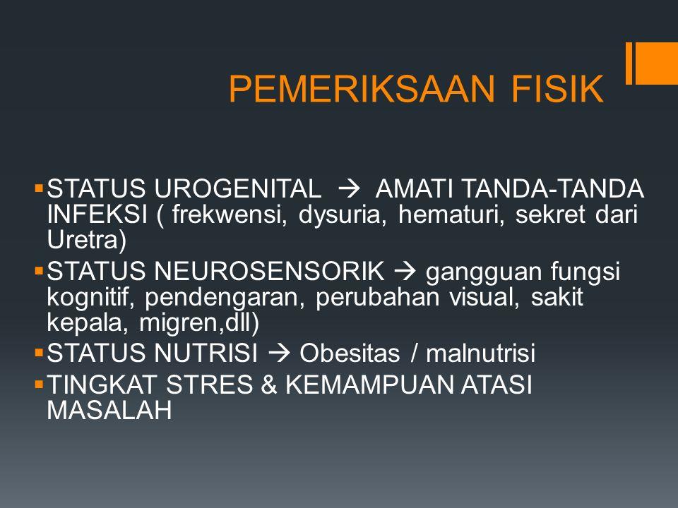 PEMERIKSAAN FISIK  STATUS UROGENITAL  AMATI TANDA-TANDA INFEKSI ( frekwensi, dysuria, hematuri, sekret dari Uretra)  STATUS NEUROSENSORIK  ganggua