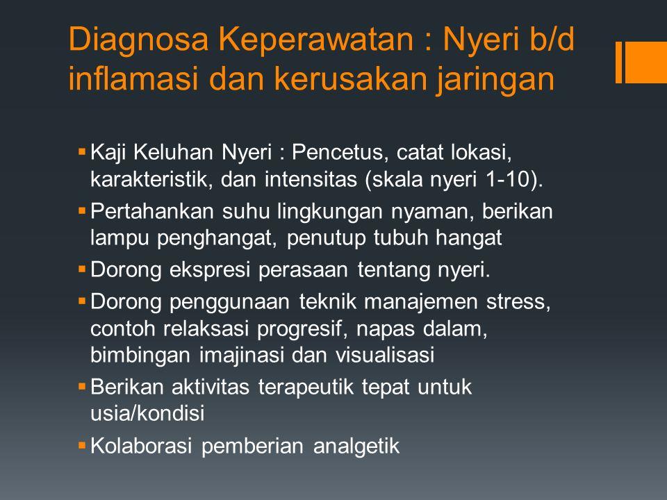 Diagnosa Keperawatan : Nyeri b/d inflamasi dan kerusakan jaringan  Kaji Keluhan Nyeri : Pencetus, catat lokasi, karakteristik, dan intensitas (skala