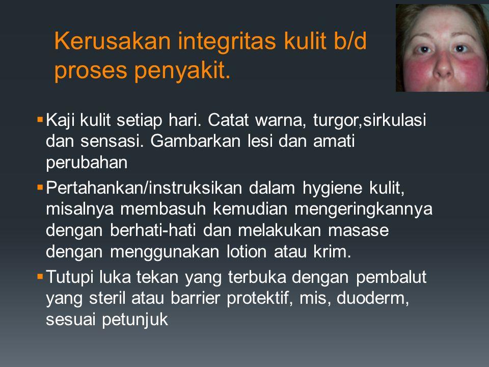 Kerusakan integritas kulit b/d proses penyakit.  Kaji kulit setiap hari. Catat warna, turgor,sirkulasi dan sensasi. Gambarkan lesi dan amati perubaha