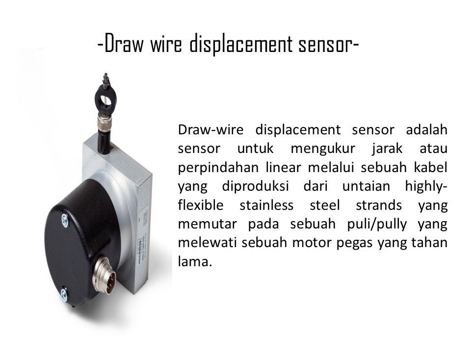 -Draw wire displacement sensor- Draw-wire displacement sensor adalah sensor untuk mengukur jarak atau perpindahan linear melalui sebuah kabel yang diproduksi dari untaian highly- flexible stainless steel strands yang memutar pada sebuah puli/pully yang melewati sebuah motor pegas yang tahan lama.