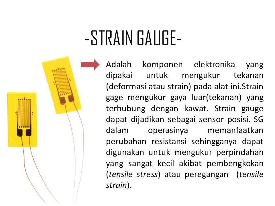 -STRAIN GAUGE- Adalah komponen elektronika yang dipakai untuk mengukur tekanan (deformasi atau strain) pada alat ini.Strain gage mengukur gaya luar(tekanan) yang terhubung dengan kawat.