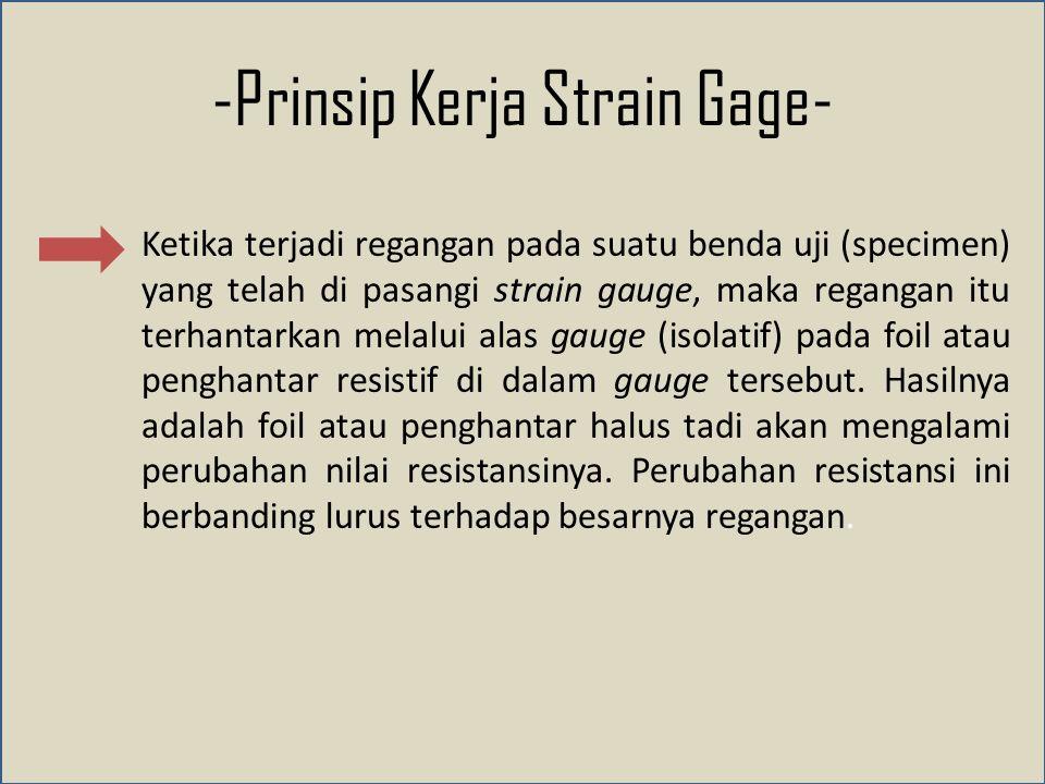 -Prinsip Kerja Strain Gage- Ketika terjadi regangan pada suatu benda uji (specimen) yang telah di pasangi strain gauge, maka regangan itu terhantarkan melalui alas gauge (isolatif) pada foil atau penghantar resistif di dalam gauge tersebut.