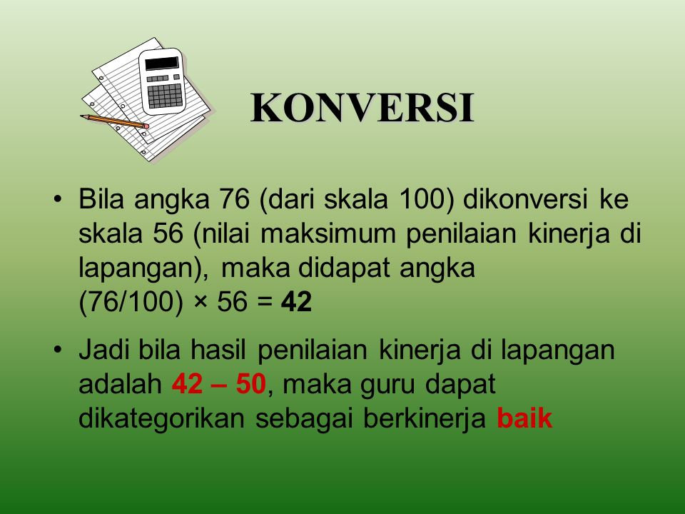 KONVERSI Bila angka 91 (dari skala 100) dikonversi ke skala 56 (nilai maksimum penilaian kinerja di lapangan), maka didapat angka (91/100) × 56 = 51 Jadi bila hasil penilaian kinerja di lapangan adalah 51 – 56, maka guru dapat dikategorikan sebagai berkinerja amat baik