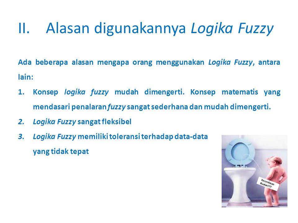 Kecerdasan Buatan??? II.Alasan digunakannya Logika Fuzzy Ada beberapa alasan mengapa orang menggunakan Logika Fuzzy, antara lain: 1.Konsep logika fuzz