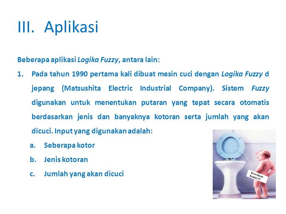 Kecerdasan Buatan??? III.Aplikasi Beberapa aplikasi Logika Fuzzy, antara lain: 1.Pada tahun 1990 pertama kali dibuat mesin cuci dengan Logika Fuzzy d