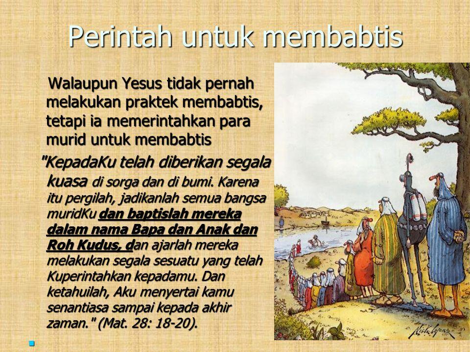 Perintah untuk membabtis Walaupun Yesus tidak pernah melakukan praktek membabtis, tetapi ia memerintahkan para murid untuk membabtis Walaupun Yesus ti