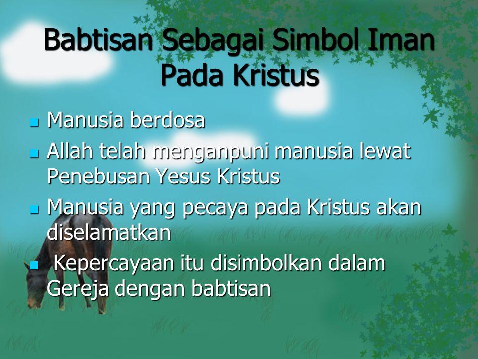 Babtisan Sebagai Simbol Iman Pada Kristus Manusia berdosa Manusia berdosa Allah telah menganpuni manusia lewat Penebusan Yesus Kristus Allah telah men