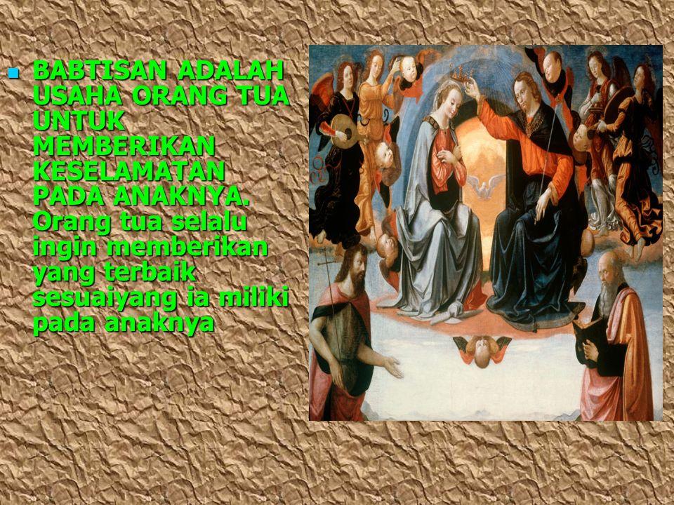 BABTISAN ADALAH USAHA ORANG TUA UNTUK MEMBERIKAN KESELAMATAN PADA ANAKNYA. Orang tua selalu ingin memberikan yang terbaik sesuaiyang ia miliki pada an