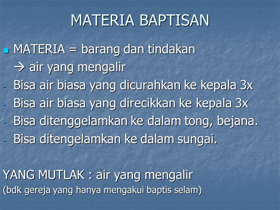 MATERIA BAPTISAN MATERIA = barang dan tindakan MATERIA = barang dan tindakan  air yang mengalir - Bisa air biasa yang dicurahkan ke kepala 3x - Bisa