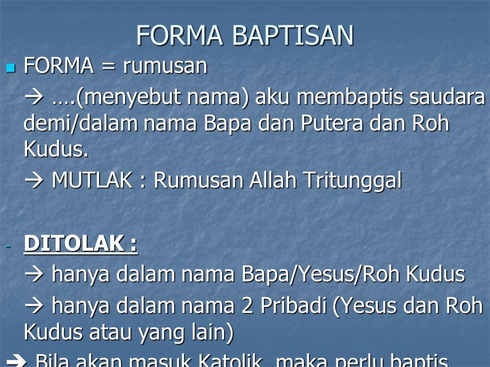 FORMA BAPTISAN FORMA = rumusan FORMA = rumusan  ….(menyebut nama) aku membaptis saudara demi/dalam nama Bapa dan Putera dan Roh Kudus.  MUTLAK : Rum