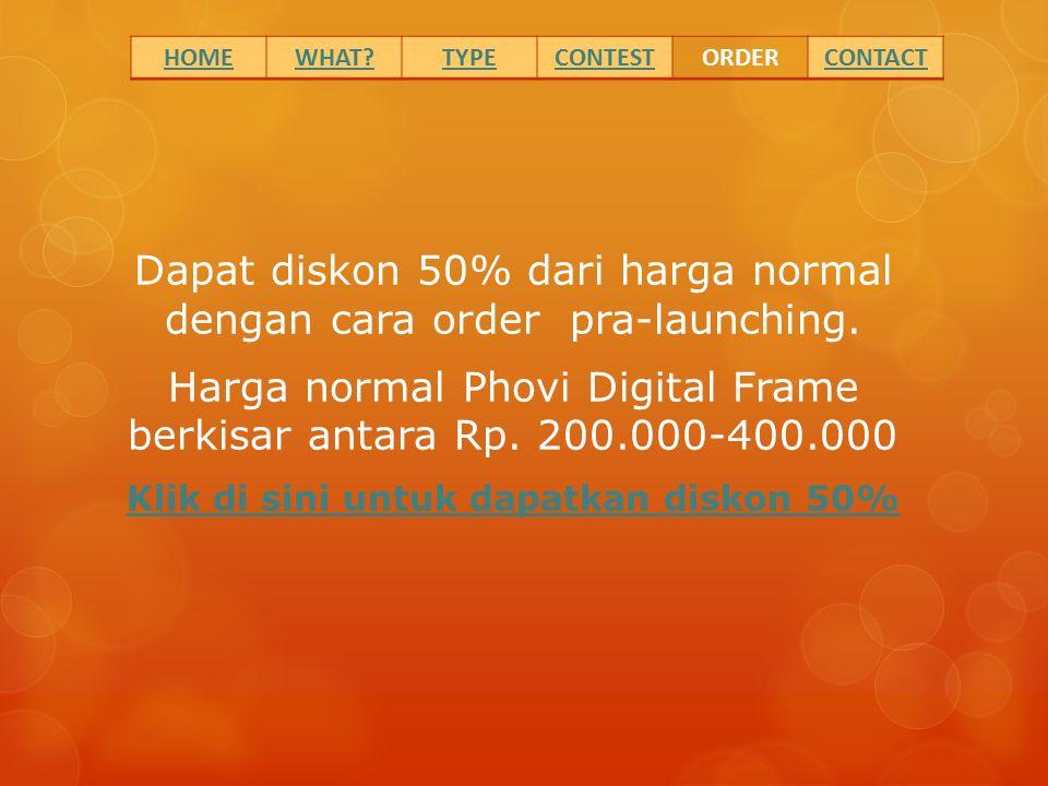 Dapat diskon 50% dari harga normal dengan cara order pra-launching. Harga normal Phovi Digital Frame berkisar antara Rp. 200.000-400.000 Klik di sini
