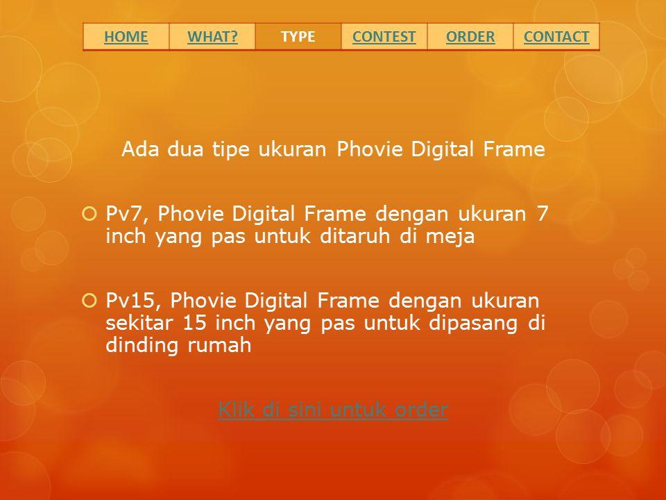Ada dua tipe ukuran Phovie Digital Frame  Pv7, Phovie Digital Frame dengan ukuran 7 inch yang pas untuk ditaruh di meja  Pv15, Phovie Digital Frame dengan ukuran sekitar 15 inch yang pas untuk dipasang di dinding rumah Klik di sini untuk order HOMEWHAT?TYPECONTESTORDERCONTACT