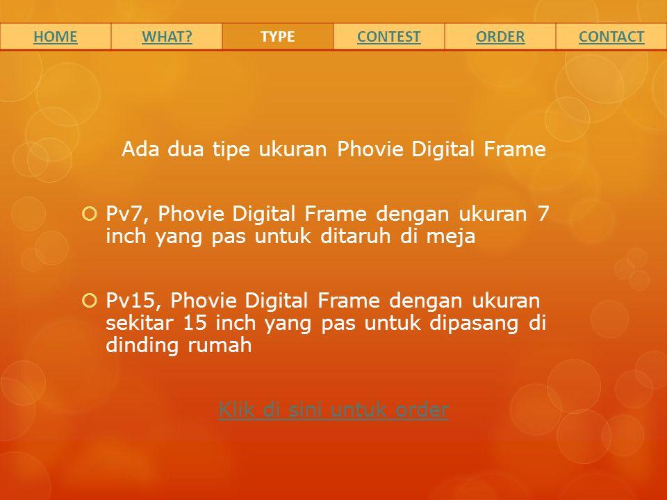 Ada dua tipe ukuran Phovie Digital Frame  Pv7, Phovie Digital Frame dengan ukuran 7 inch yang pas untuk ditaruh di meja  Pv15, Phovie Digital Frame dengan ukuran sekitar 15 inch yang pas untuk dipasang di dinding rumah Klik di sini untuk order HOMEWHAT TYPECONTESTORDERCONTACT