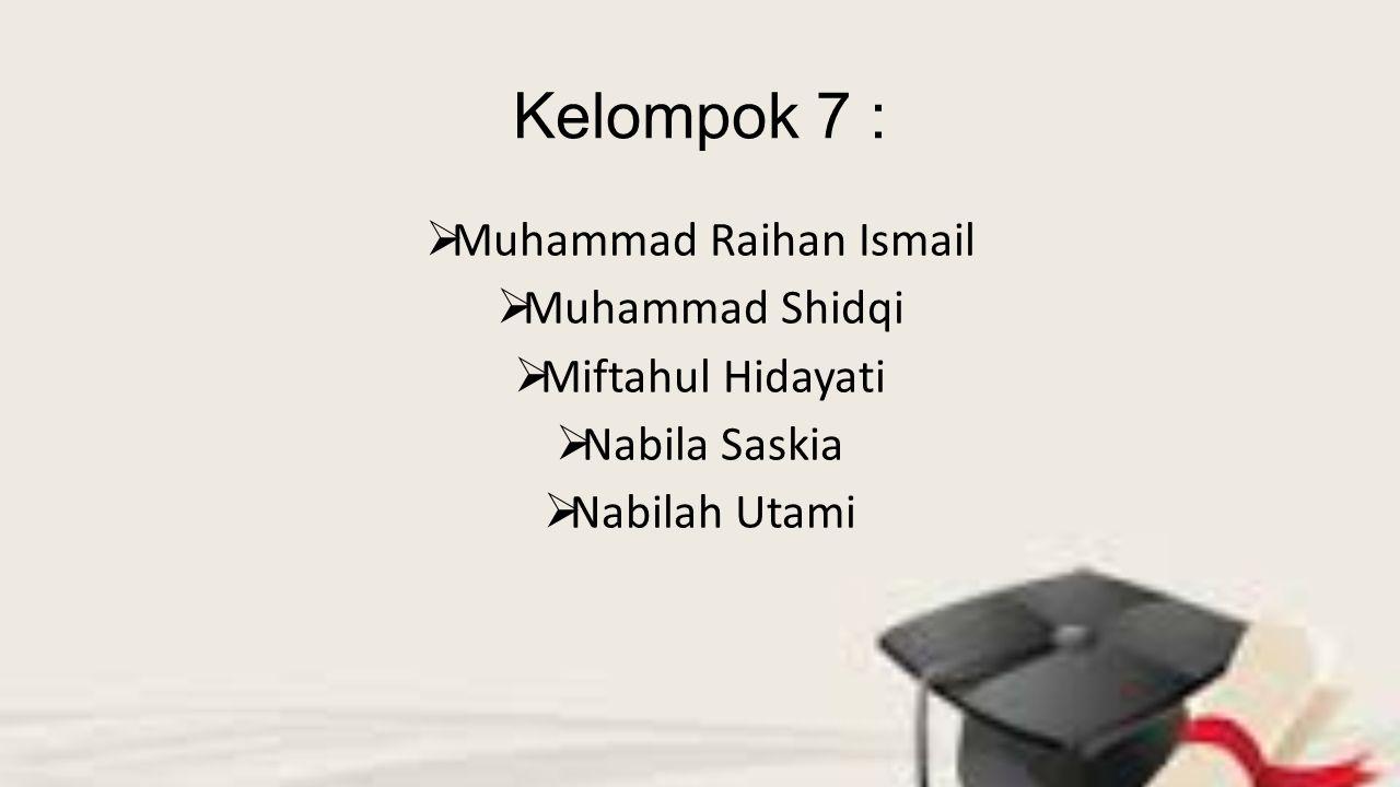 Kelompok 7 :  Muhammad Raihan Ismail  Muhammad Shidqi  Miftahul Hidayati  Nabila Saskia  Nabilah Utami