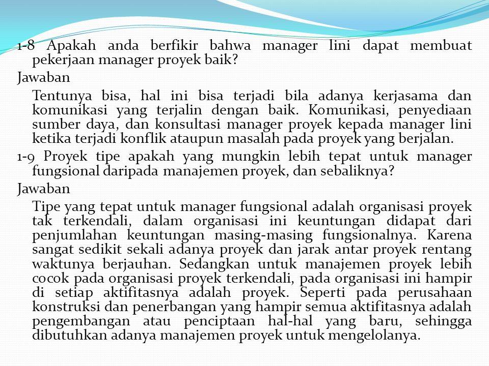 1-8 Apakah anda berfikir bahwa manager lini dapat membuat pekerjaan manager proyek baik? Jawaban Tentunya bisa, hal ini bisa terjadi bila adanya kerja