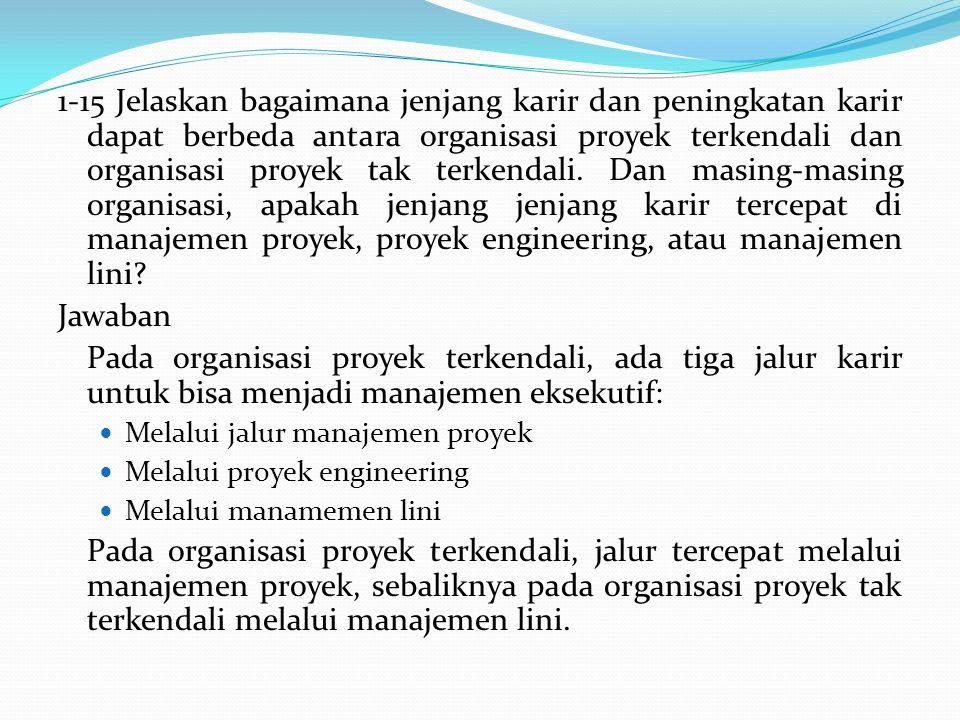 1-15 Jelaskan bagaimana jenjang karir dan peningkatan karir dapat berbeda antara organisasi proyek terkendali dan organisasi proyek tak terkendali. Da