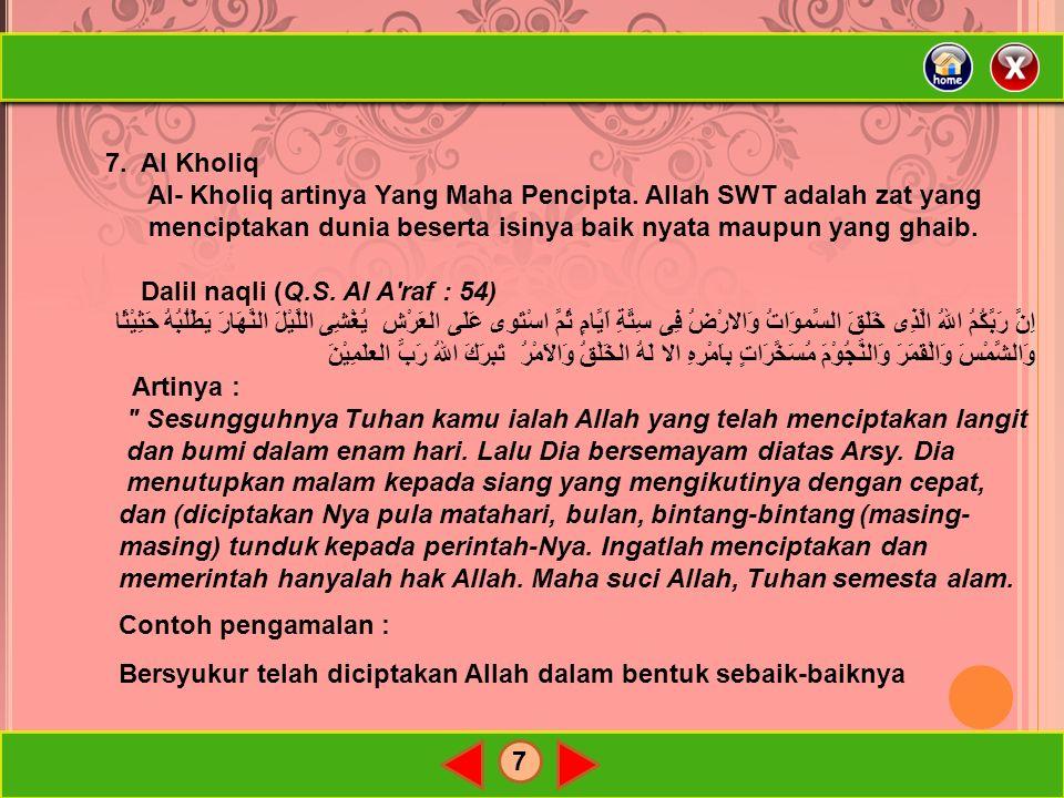 7 7. Al Kholiq Al- Kholiq artinya Yang Maha Pencipta. Allah SWT adalah zat yang menciptakan dunia beserta isinya baik nyata maupun yang ghaib. Dalil n