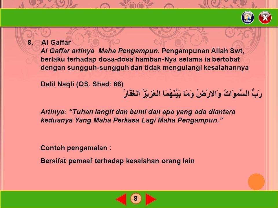8 8.Al Gaffar Al Gaffar artinya Maha Pengampun. Pengampunan Allah Swt, berlaku terhadap dosa-dosa hamban-Nya selama ia bertobat dengan sungguh-sungguh