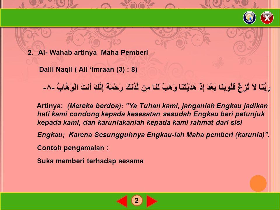2 2.Al- Wahab artinya Maha Pemberi Dalil Naqli ( Ali 'Imraan (3) : 8) رَبَّنَا لاَ تُزِغْ قُلُوبَنَا بَعْدَ إِذْ هَدَيْتَنَا وَهَبْ لَنَا مِن لَّدُنكَ رَحْمَةً إِنَّكَ أَنتَ الْوَهَّابُ -٨- Artinya: (Mereka berdoa): Ya Tuhan kami, janganlah Engkau jadikan hati kami condong kepada kesesatan sesudah Engkau beri petunjuk kepada kami, dan karuniakanlah kepada kami rahmat dari sisi Engkau; Karena Sesungguhnya Engkau-lah Maha pemberi (karunia) .