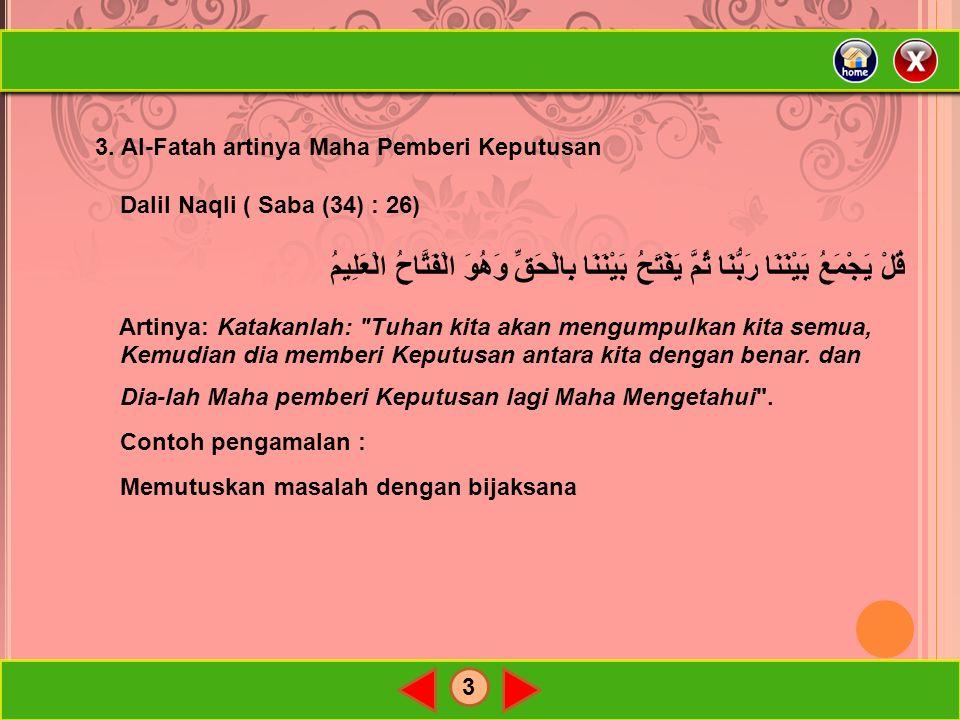 3 3. Al-Fatah artinya Maha Pemberi Keputusan Dalil Naqli ( Saba (34) : 26) قُلْ يَجْمَعُ بَيْنَنَا رَبُّنَا ثُمَّ يَفْتَحُ بَيْنَنَا بِالْحَقِّ وَهُوَ