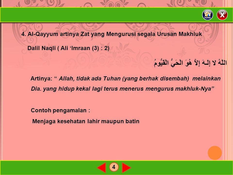 4 4. Al-Qayyum artinya Zat yang Mengurusi segala Urusan Makhluk Dalil Naqli ( Ali 'Imraan (3) : 2) اللّهُ لا إِلَـهَ إِلاَّ هُوَ الْحَيُّ الْقَيُّومُ