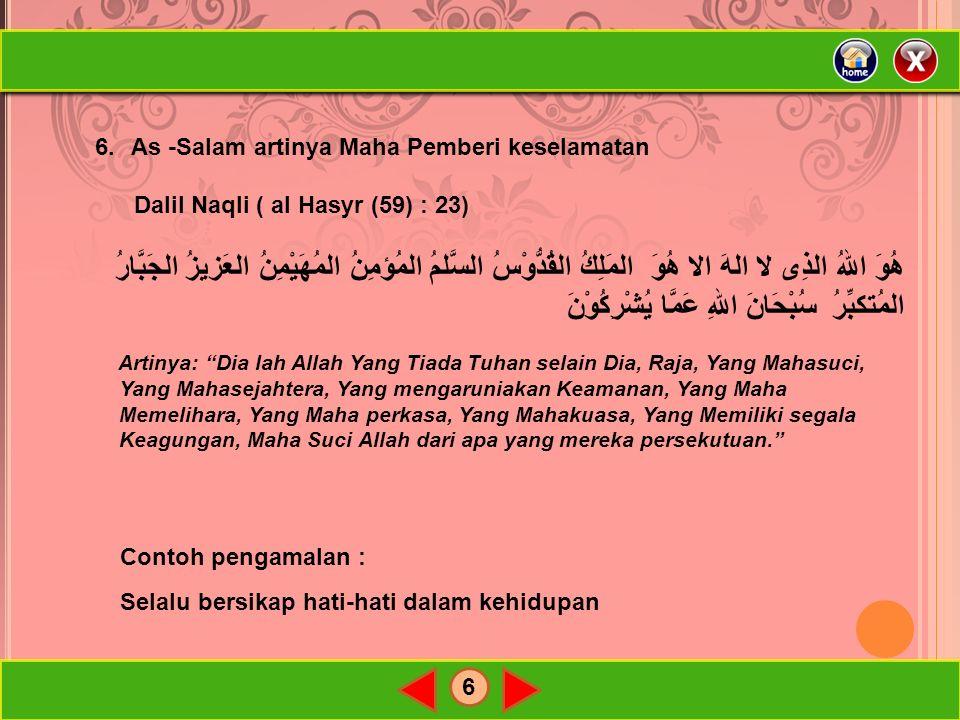 6 6.As -Salam artinya Maha Pemberi keselamatan Dalil Naqli ( al Hasyr (59) : 23) هُوَ اللهُ الذِى لا الهَ الا هُوَ المَلِكُ القُدُّوْسُ السَّلمُ المُؤمِنُ المُهَيْمِنُ العَزيزُ الجَبَّارُ المُتكبِّرُ سُبْحَانَ اللهِ عَمَّا يُشْرِكُوْنَ Artinya: Dia lah Allah Yang Tiada Tuhan selain Dia, Raja, Yang Mahasuci, Yang Mahasejahtera, Yang mengaruniakan Keamanan, Yang Maha Memelihara, Yang Maha perkasa, Yang Mahakuasa, Yang Memiliki segala Keagungan, Maha Suci Allah dari apa yang mereka persekutuan. Contoh pengamalan : Selalu bersikap hati-hati dalam kehidupan