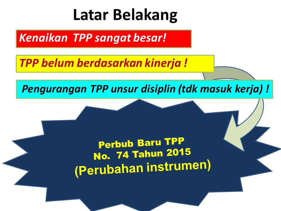 Perbub Baru TPP No. 74 Tahun 2015 (Perubahan instrumen) Latar Belakang Pengurangan TPP unsur disiplin (tdk masuk kerja) ! Kenaikan TPP sangat besar! T