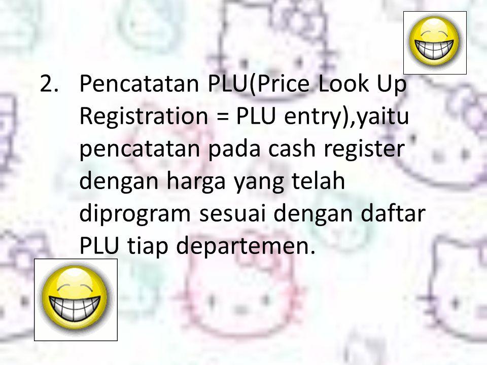 2.Pencatatan PLU(Price Look Up Registration = PLU entry),yaitu pencatatan pada cash register dengan harga yang telah diprogram sesuai dengan daftar PLU tiap departemen.