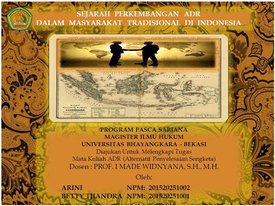  SEJARAH PERKEMBANGAN ADR DALAM MASYARAKAT TRADISIONAL DI INDONESIA PROGRAM PASCA SARJANA MAGISTER ILMU HUKUM UNIVERSITAS BHAYANGKARA - BEKASI Diajukan Untuk Melengkapi Tugas Mata Kuliah ADR (Alternatif Penyelesaian Sengketa) Dosen : PROF.