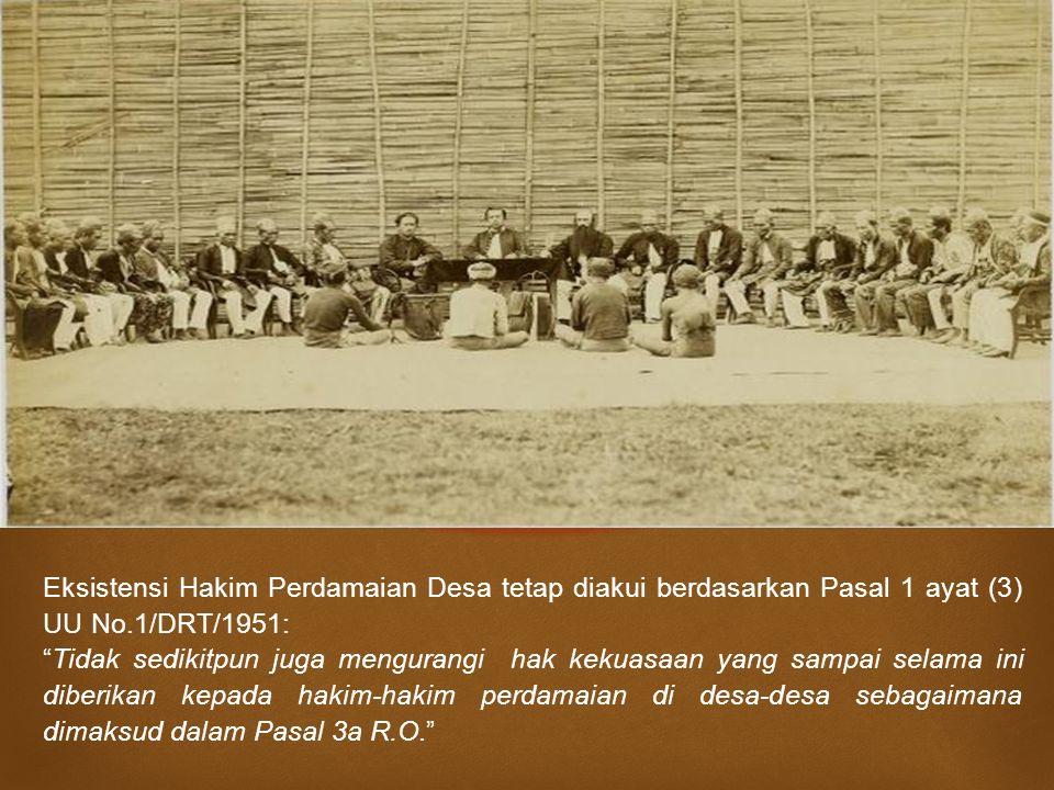 " Eksistensi Hakim Perdamaian Desa tetap diakui berdasarkan Pasal 1 ayat (3) UU No.1/DRT/1951: ""Tidak sedikitpun juga mengurangi hak kekuasaan yang sa"