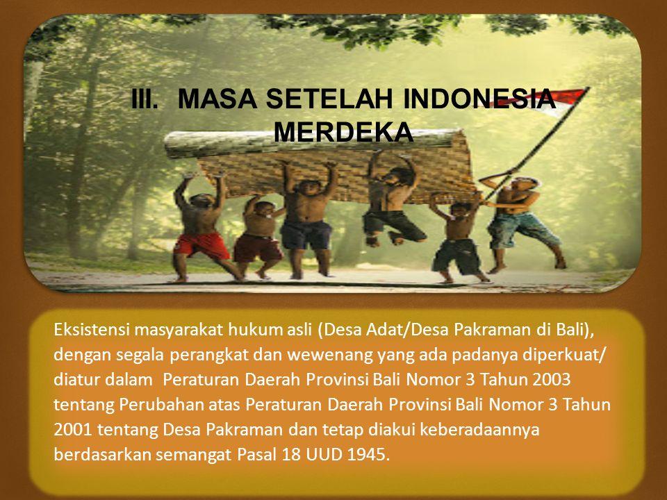  III. MASA SETELAH INDONESIA MERDEKA Eksistensi masyarakat hukum asli (Desa Adat/Desa Pakraman di Bali), dengan segala perangkat dan wewenang yang ad