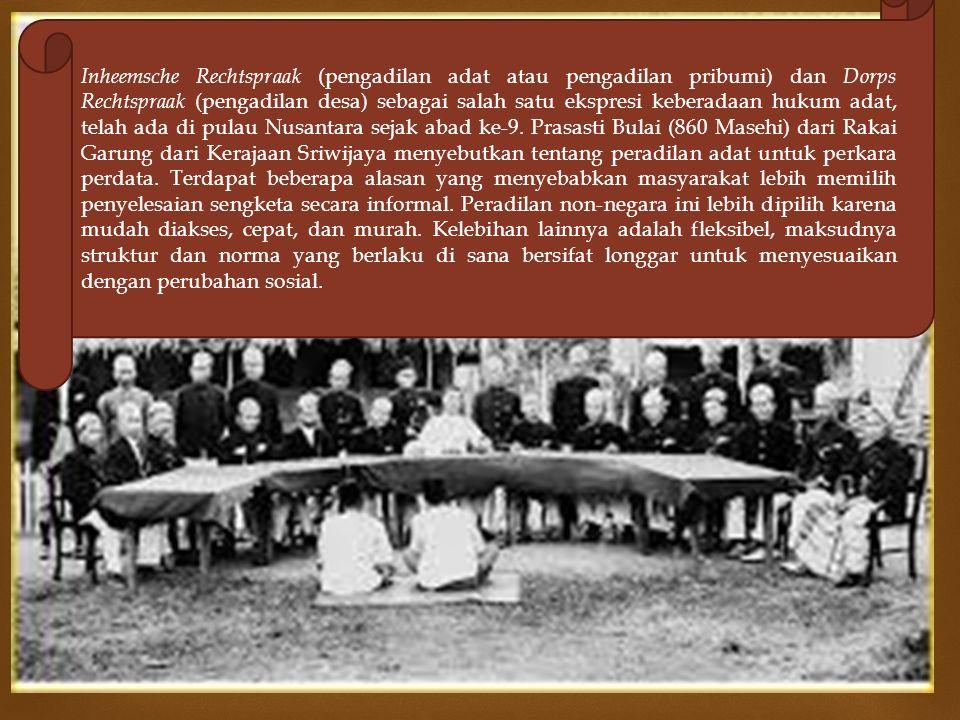  Inheemsche Rechtspraak (pengadilan adat atau pengadilan pribumi) dan Dorps Rechtspraak (pengadilan desa) sebagai salah satu ekspresi keberadaan hukum adat, telah ada di pulau Nusantara sejak abad ke-9.