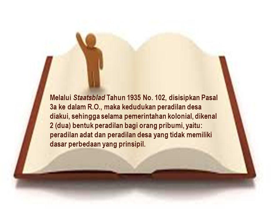 Melalui Staatsblad Tahun 1935 No. 102, disisipkan Pasal 3a ke dalam R.O., maka kedudukan peradilan desa diakui, sehingga selama pemerintahan kolonial,