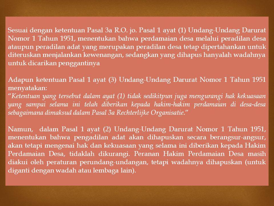 Sesuai dengan ketentuan Pasal 3a R.O. jo. Pasal 1 ayat (1) Undang-Undang Darurat Nomor 1 Tahun 1951, menentukan bahwa perdamaian desa melalui peradila