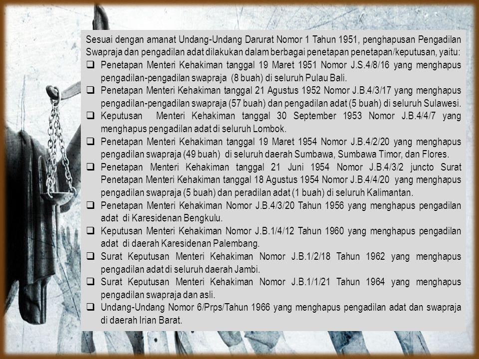  Sesuai dengan amanat Undang-Undang Darurat Nomor 1 Tahun 1951, penghapusan Pengadilan Swapraja dan pengadilan adat dilakukan dalam berbagai penetapan penetapan/keputusan, yaitu:  Penetapan Menteri Kehakiman tanggal 19 Maret 1951 Nomor J.S.4/8/16 yang menghapus pengadilan-pengadilan swapraja (8 buah) di seluruh Pulau Bali.