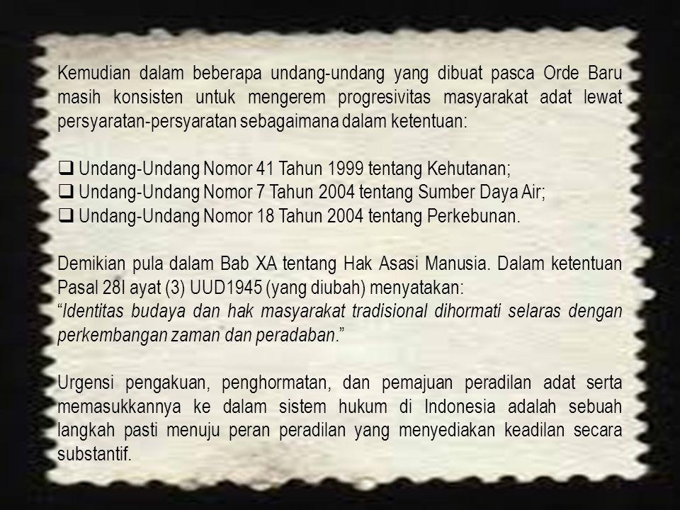 Kemudian dalam beberapa undang-undang yang dibuat pasca Orde Baru masih konsisten untuk mengerem progresivitas masyarakat adat lewat persyaratan-persyaratan sebagaimana dalam ketentuan:  Undang-Undang Nomor 41 Tahun 1999 tentang Kehutanan;  Undang-Undang Nomor 7 Tahun 2004 tentang Sumber Daya Air;  Undang-Undang Nomor 18 Tahun 2004 tentang Perkebunan.