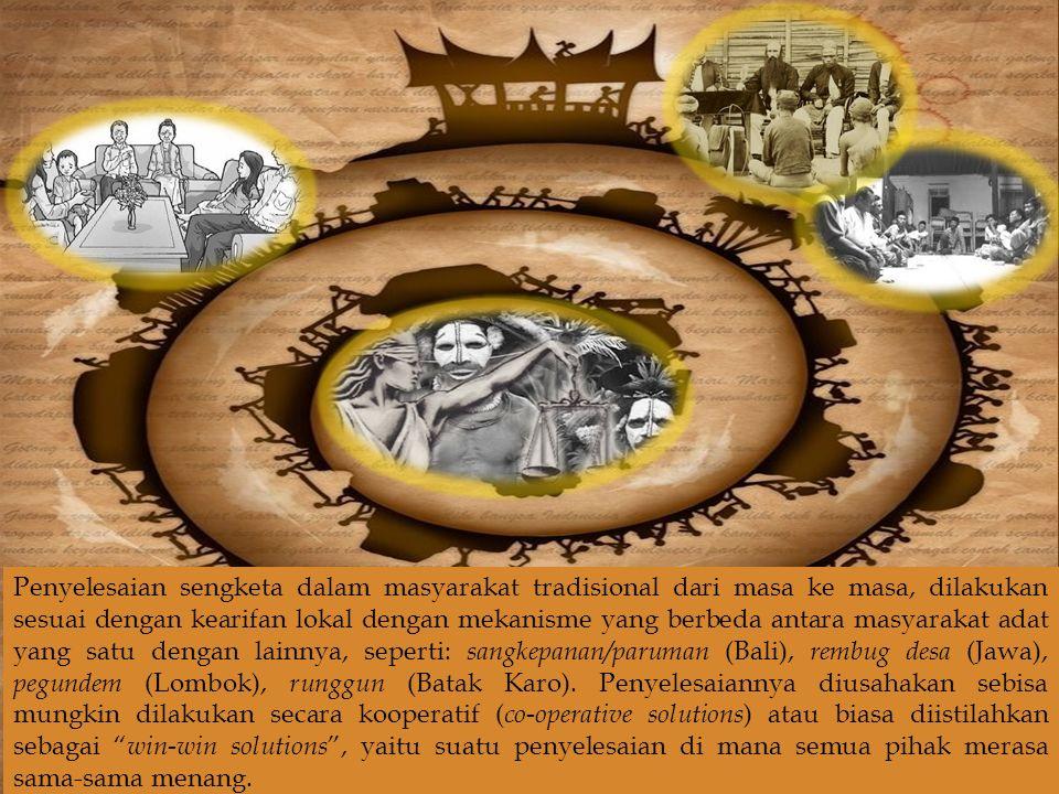  Penyelesaian sengketa dalam masyarakat tradisional dari masa ke masa, dilakukan sesuai dengan kearifan lokal dengan mekanisme yang berbeda antara masyarakat adat yang satu dengan lainnya, seperti: sangkepanan/paruman (Bali), rembug desa (Jawa), pegundem (Lombok), runggun (Batak Karo).