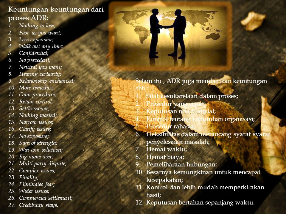  Keuntungan-keuntungan dari proses ADR: 1.Nothing to lose; 2.Fast as you want; 3.Less expensive; 4.Walk out any time; 5.Confidential; 6.No precedent;