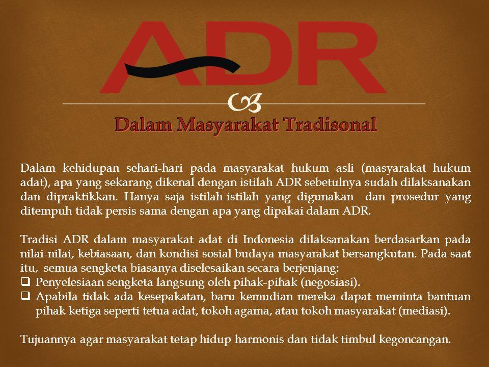  Dalam kehidupan sehari-hari pada masyarakat hukum asli (masyarakat hukum adat), apa yang sekarang dikenal dengan istilah ADR sebetulnya sudah dilaks