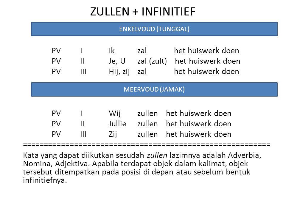ZULLEN + INFINITIEF PVIIkzal het huiswerk doen PVIIJe, Uzal (zult) het huiswerk doen PVIIIHij, zijzal het huiswerk doen PVIWijzullenhet huiswerk doen PVIIJulliezullenhet huiswerk doen PVIIIZijzullenhet huiswerk doen ========================================================= Kata yang dapat diikutkan sesudah zullen lazimnya adalah Adverbia, Nomina, Adjektiva.