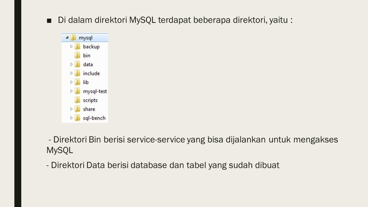 ■Di dalam direktori MySQL terdapat beberapa direktori, yaitu : - Direktori Bin berisi service-service yang bisa dijalankan untuk mengakses MySQL - Direktori Data berisi database dan tabel yang sudah dibuat