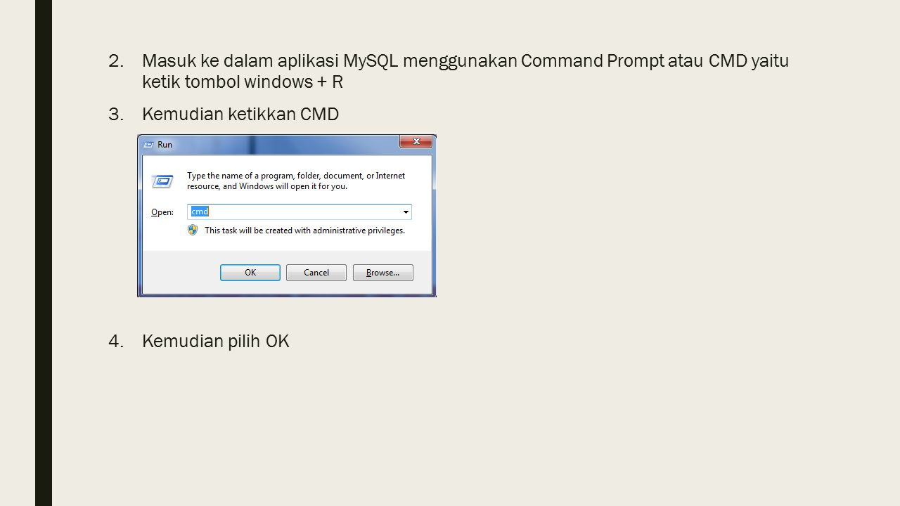 2.Masuk ke dalam aplikasi MySQL menggunakan Command Prompt atau CMD yaitu ketik tombol windows + R 3.Kemudian ketikkan CMD 4.Kemudian pilih OK
